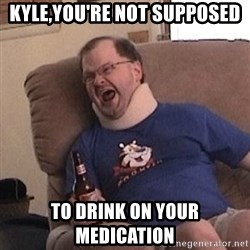 Fuming tourettes guy - kyle,you're not supposed to drink on your medication