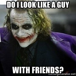 joker - do i look like a guy with friends?