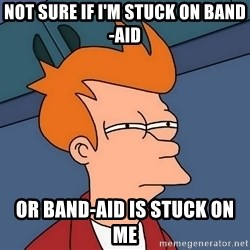 Futurama Fry - not sure if I'm stuck on Band-Aid or Band-Aid is stuck on me