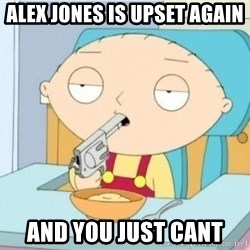 Suicide Stewie - alex jones is upset again and you just cant