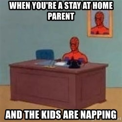 and im just sitting here masterbating - When you're a stay at home parent And the kids are napping