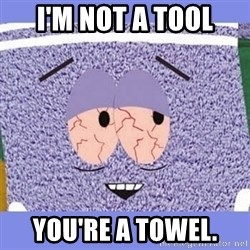 Towelie - I'm not a tool You're a towel.