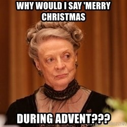 Dowager Countess of Grantham - Why would I say 'Merry Christmas during advent???