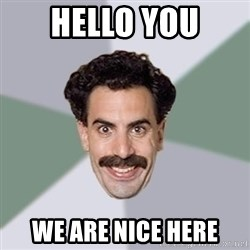 Advice Borat - HELLO YOU WE ARE NICE HERE
