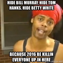 Antoine Dodson - Hide Bill Murray, Hide tom hanks, hide betty White Because 2016 be killin everyone up in here