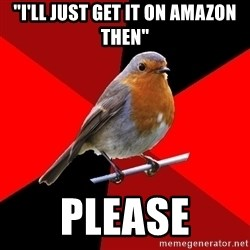 "Retail Robin - ""I'LL JUST GET IT ON AMAZON THEN"" PLEASE"