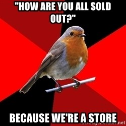 """Retail Robin - """"HOW ARE YOU ALL SOLD OUT?"""" BECAUSE WE'RE A STORE"""