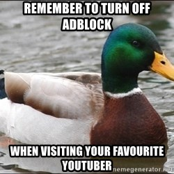 Actual Advice Mallard 1 - remember to turn off adblock when visiting your favourite youtuber