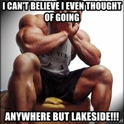 Fit Guy Problems - i can't believe I even thought of going anywhere but lakeside!!!