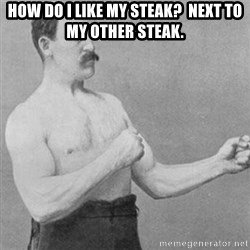 overly manly man - how do i like my steak?  next to my other steak.