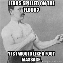 overly manly man - legos spilled on the floor? yes i would like a foot massage.