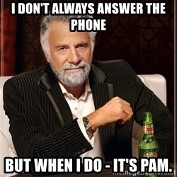 Most Interesting Man - i don't always answer the phone but when i do - it's pam.