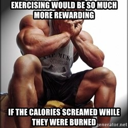 Fit Guy Problems - Exercising would be so much more rewarding If the calories screamed while they were burned
