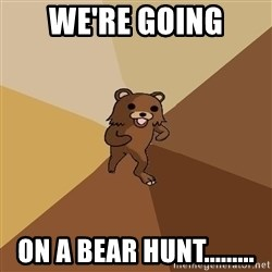Pedo Bear From Beyond - we're going on a bear hunt.........