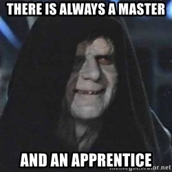 Sith Lord - there is always a master and an apprentice