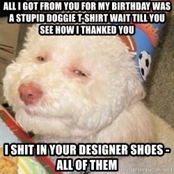 Troll dog - All I got from you for my Birthday was a stupid doggie t-shirt wait till you see how I thanked you I shit in your designer shoes - all of them