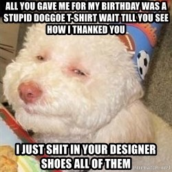 Troll dog - All you gave me for my birthday was a stupid doggoe t-shirt wait till you see how I thanked you i just shit in your designer shoes all of them