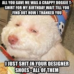 Troll dog - all you gave me was a crappy doggie t-shirt for my birthday wait till you find out how i thanked you I just shit in your designer shoes - all of them