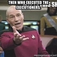Patrick Stewart WTF - Then who executed the executioners.