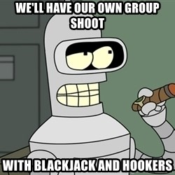 Bender - We'll have our own group shoot With blackjack and hookers