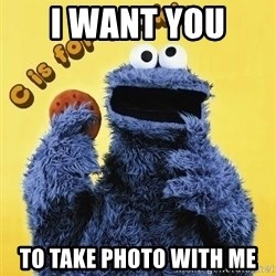 cookie monster  - I want you  to take photo with me