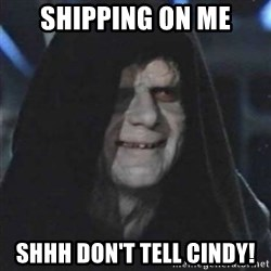 Sith Lord - Shipping on me Shhh Don't tell Cindy!