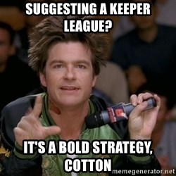 Bold Strategy Cotton - suggesting a keeper league? it's a bold strategy, cotton