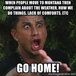 Angry Guido  - When people move to Montana then complain about the weather, how we do things, lack of comforts, etc GO HOME!