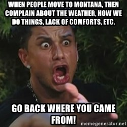 Angry Guido  - When people move to Montana, then complain about the weather, how we do things, lack of comforts, etc. GO BACK WHERE YOU CAME FROM!