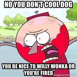 annoying benson  - no you don't cool dog  you be nice to willy wonka or you're fired