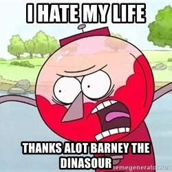 annoying benson  - i hate my life thanks alot barney the dinasour