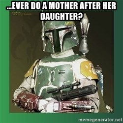 Boba Fett - ...EVER DO A MOTHER AFTER HER DAUGHTER?