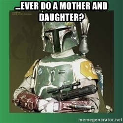 Boba Fett - ...ever do a mother and daughter?