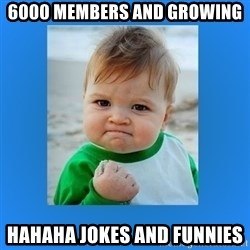 yes baby 2 - 6000 members and growing HAHAHA jokes and funnies