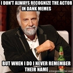 Most Interesting Man - I don't always recognize the actor in dank memes but when I do I never remember their name