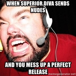 Angry Gamer - When Superior.Diva sends nudes and you mess up a perfect release