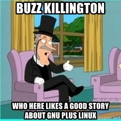 buzz killington - Buzz Killington Who here likes a good story about GNU plus Linux