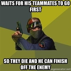 Counter Strike - Waits for his teammates to go first So they die and he can finish off the enemy