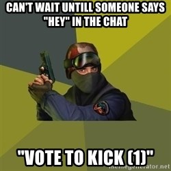 """Counter Strike - Can't wait untill someone says """"Hey"""" in the chat """"vote to kick (1)"""""""