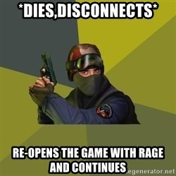 Counter Strike - *Dies,disconnects* Re-opens the game with rage and continues