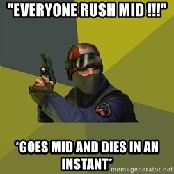 "Counter Strike - ""everyone rush mid !!!"" *goes mid and dies in an instant*"
