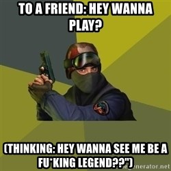 "Counter Strike - To a friend: Hey wanna play? (Thinking: Hey wanna see me be a fu*king legend??"")"