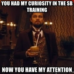 you had my curiosity dicaprio - You had my curiosity in the SB training Now you have my attention