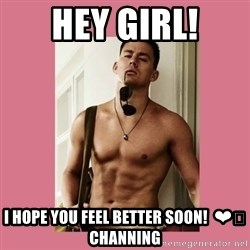Hey Girl Channing Tatum - Hey girl! I hope you feel better soon!  ❤️ Channing