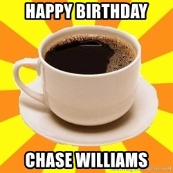 Cup of coffee - Happy Birthday Chase Williams