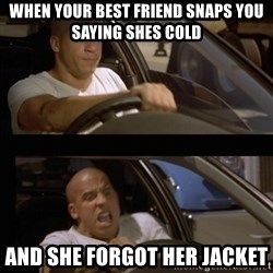 Vin Diesel Car - When your best friend snaps you saying shes cold And she forgot her jacket