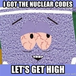 Towelie - I got the nuclear codes let's get high