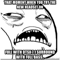 Sweet Jesus Face - That moment when you try the new headset on full with DTSX 7.1 SUrround with full bass..