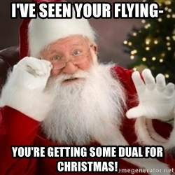 Santa claus - I've Seen your flying- you're getting some dual for christmas!