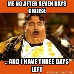 Fat Guy - Me no after seven days cruise  .. and I have three days left